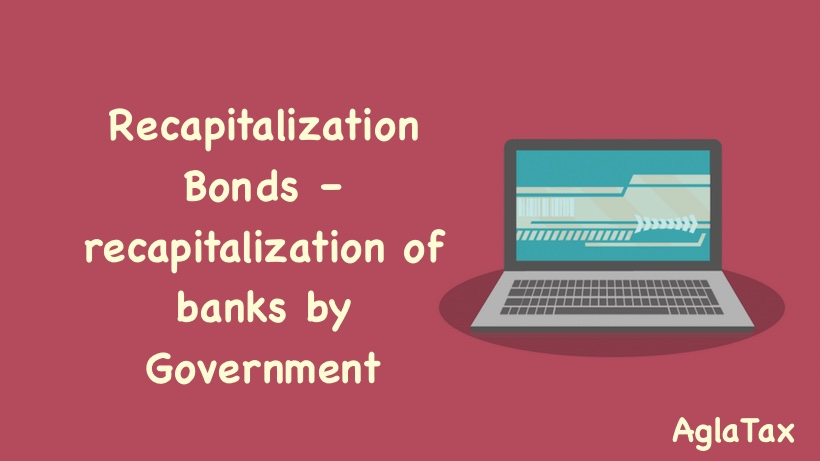 Recapitalization Bonds – recapitalization of banks by Government