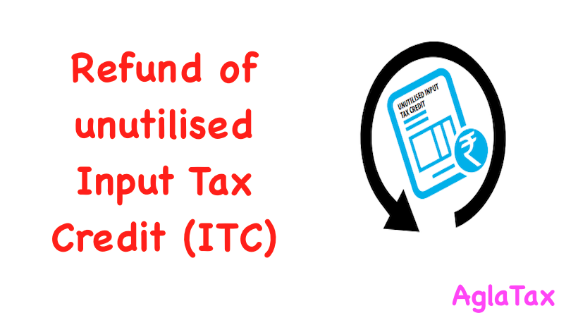 Refund of unutilised Input Tax Credit